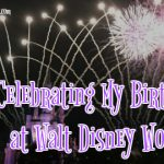 It's My Birthday!! Celebrating at Walt Disney World!
